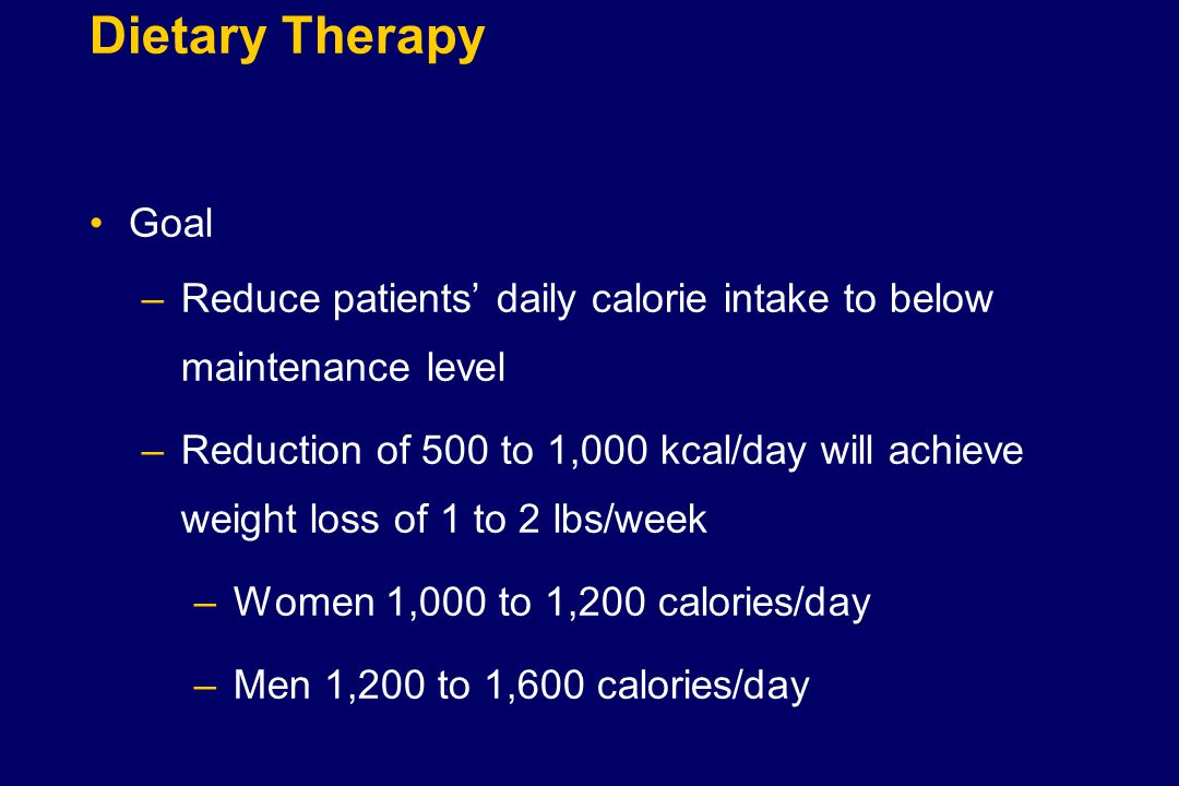 Dietary Therapy Goal –Reduce patients' daily calorie intake to below maintenance level –Reduction of 500 to 1,000 kcal/day will achieve weight loss of 1 to 2 lbs/week –Women 1,000 to 1,200 calories/day –Men 1,200 to 1,600 calories/day