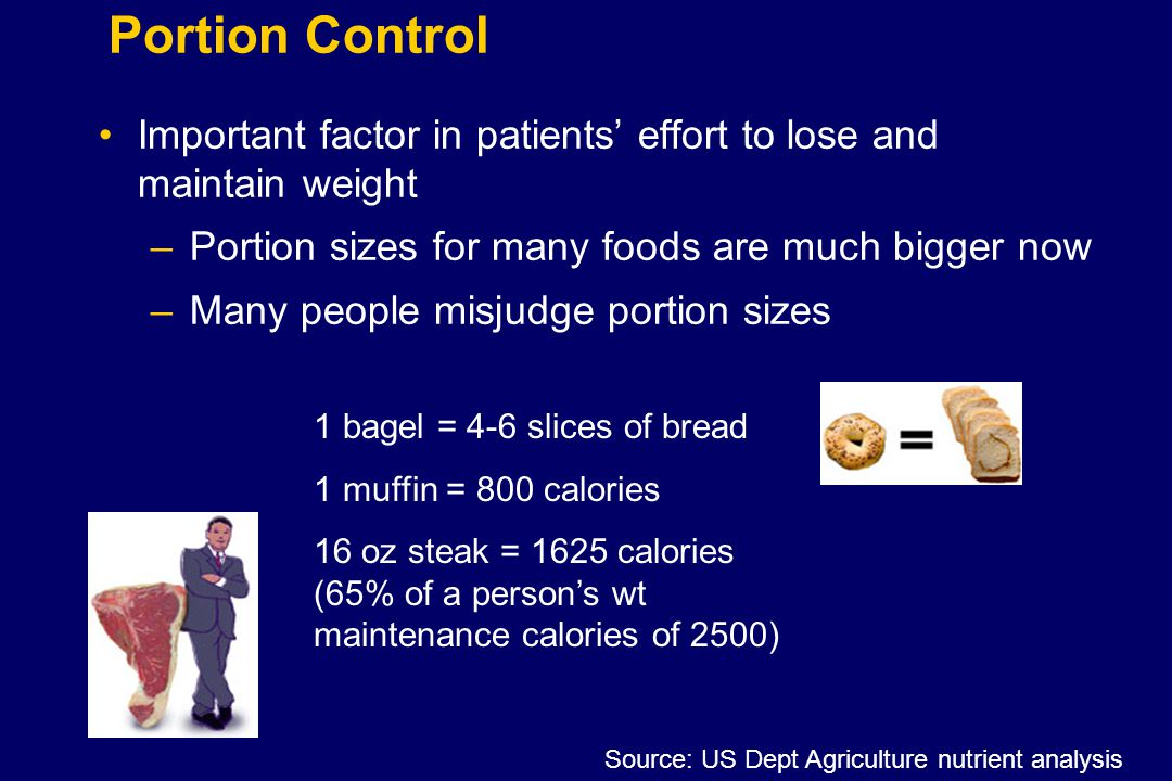 Portion Control Important factor in patients' effort to lose and maintain weight –Portion sizes for many foods are much bigger now –Many people misjud