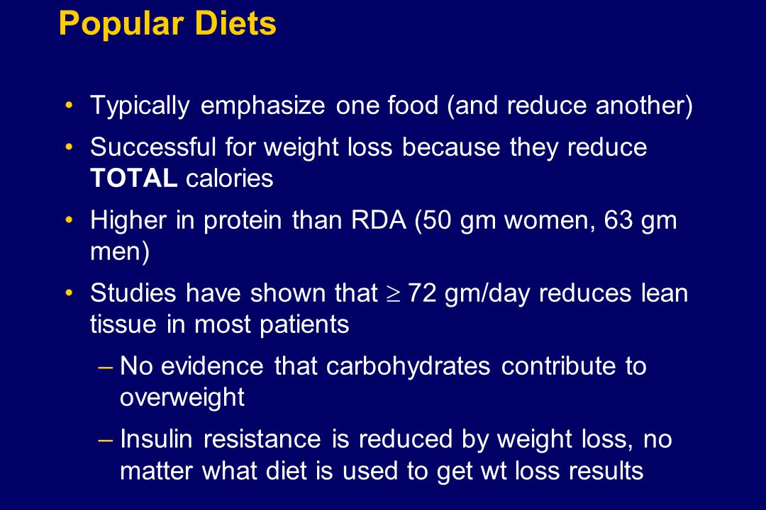 Popular Diets Typically emphasize one food (and reduce another) Successful for weight loss because they reduce TOTAL calories Higher in protein than RDA (50 gm women, 63 gm men) Studies have shown that  72 gm/day reduces lean tissue in most patients –No evidence that carbohydrates contribute to overweight –Insulin resistance is reduced by weight loss, no matter what diet is used to get wt loss results