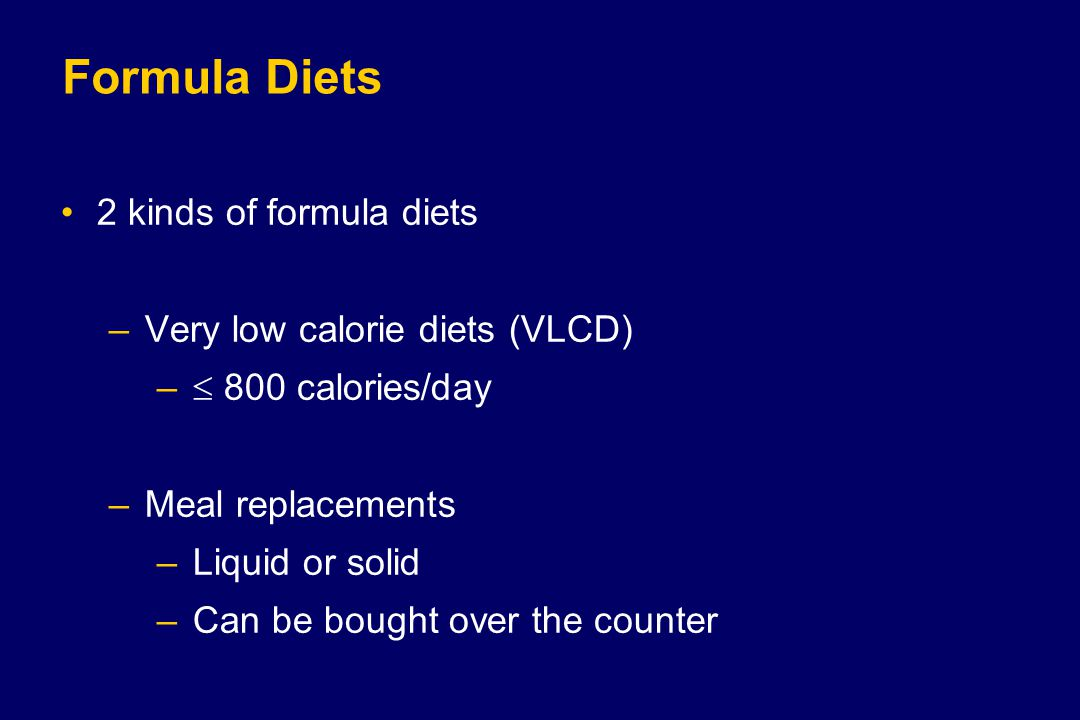 Formula Diets 2 kinds of formula diets –Very low calorie diets (VLCD) –  800 calories/day –Meal replacements –Liquid or solid –Can be bought over the