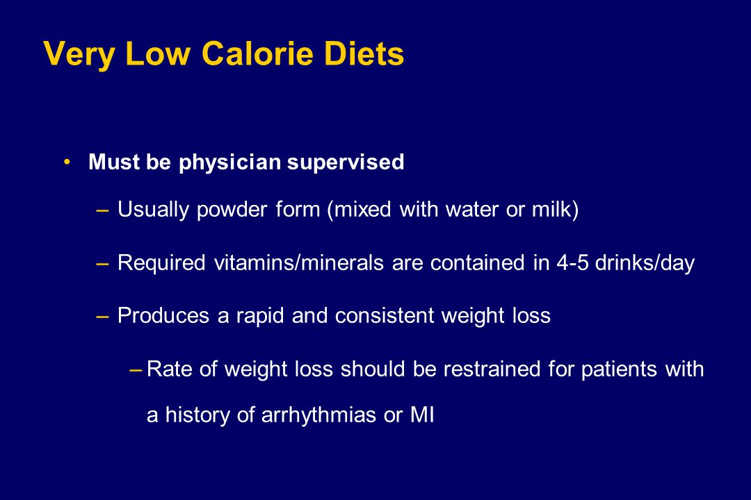 Very Low Calorie Diets Must be physician supervised –Usually powder form (mixed with water or milk) –Required vitamins/minerals are contained in 4-5 drinks/day –Produces a rapid and consistent weight loss –Rate of weight loss should be restrained for patients with a history of arrhythmias or MI