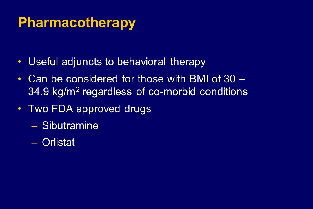 Pharmacotherapy Useful adjuncts to behavioral therapy Can be considered for those with BMI of 30 – 34.9 kg/m 2 regardless of co-morbid conditions Two FDA approved drugs –Sibutramine –Orlistat