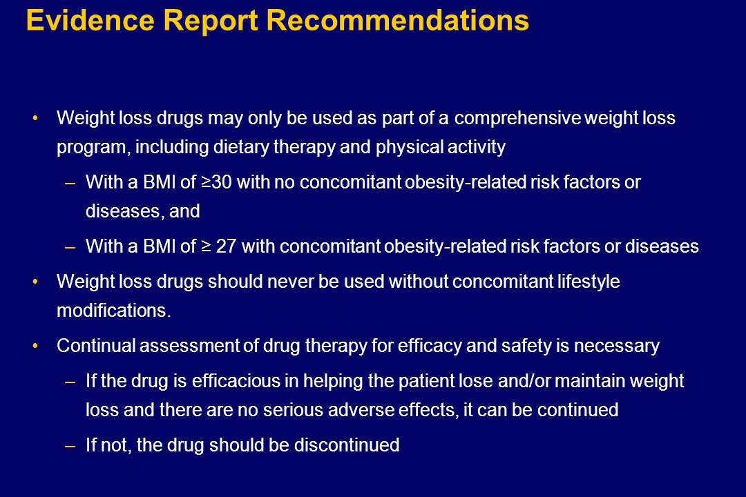 Evidence Report Recommendations Weight loss drugs may only be used as part of a comprehensive weight loss program, including dietary therapy and physical activity –With a BMI of ≥30 with no concomitant obesity-related risk factors or diseases, and –With a BMI of ≥ 27 with concomitant obesity-related risk factors or diseases Weight loss drugs should never be used without concomitant lifestyle modifications.
