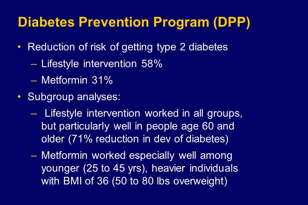 Diabetes Prevention Program (DPP) Reduction of risk of getting type 2 diabetes –Lifestyle intervention 58% –Metformin 31% Subgroup analyses: –Lifestyl