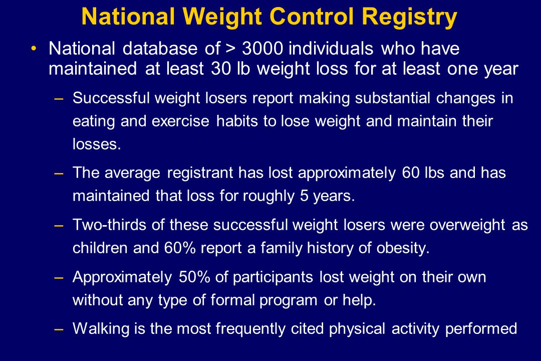 National Weight Control Registry National database of > 3000 individuals who have maintained at least 30 lb weight loss for at least one year –Successful weight losers report making substantial changes in eating and exercise habits to lose weight and maintain their losses.
