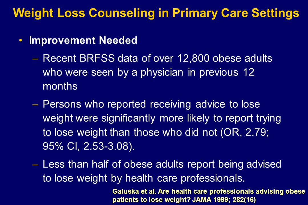 Weight Loss Counseling in Primary Care Settings Improvement Needed –Recent BRFSS data of over 12,800 obese adults who were seen by a physician in previous 12 months –Persons who reported receiving advice to lose weight were significantly more likely to report trying to lose weight than those who did not (OR, 2.79; 95% CI, 2.53-3.08).