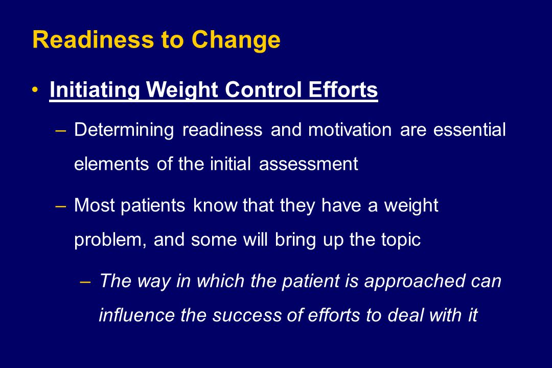 Readiness to Change Initiating Weight Control Efforts –Determining readiness and motivation are essential elements of the initial assessment –Most pat