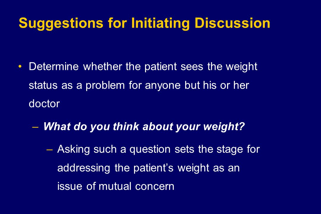 Suggestions for Initiating Discussion Determine whether the patient sees the weight status as a problem for anyone but his or her doctor –What do you