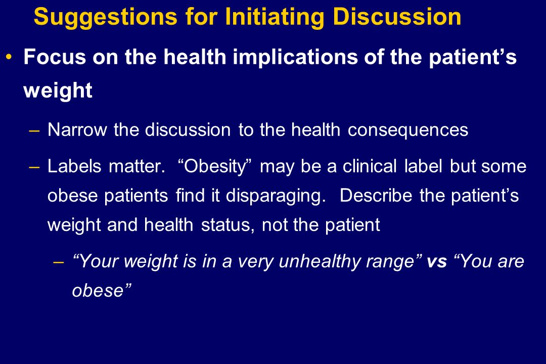 Suggestions for Initiating Discussion Focus on the health implications of the patient's weight –Narrow the discussion to the health consequences –Labels matter.