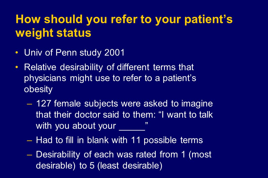 How should you refer to your patient's weight status Univ of Penn study 2001 Relative desirability of different terms that physicians might use to refer to a patient's obesity –127 female subjects were asked to imagine that their doctor said to them: I want to talk with you about your _____ –Had to fill in blank with 11 possible terms –Desirability of each was rated from 1 (most desirable) to 5 (least desirable)