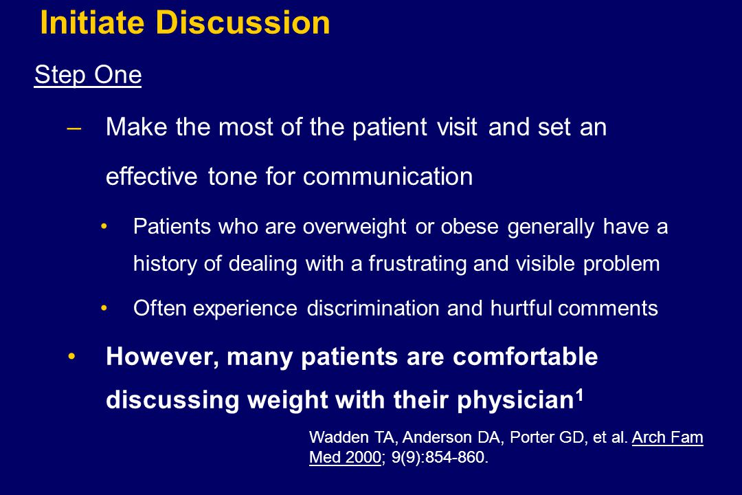 Initiate Discussion Step One –Make the most of the patient visit and set an effective tone for communication Patients who are overweight or obese generally have a history of dealing with a frustrating and visible problem Often experience discrimination and hurtful comments However, many patients are comfortable discussing weight with their physician 1 Wadden TA, Anderson DA, Porter GD, et al.