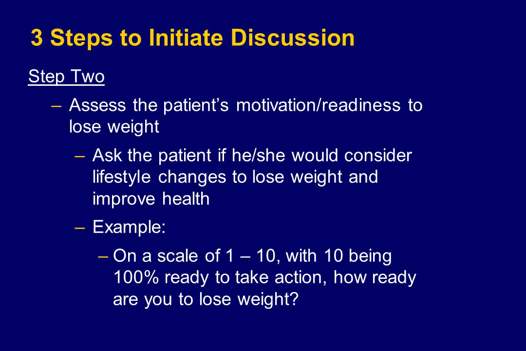 3 Steps to Initiate Discussion Step Two –Assess the patient's motivation/readiness to lose weight –Ask the patient if he/she would consider lifestyle changes to lose weight and improve health –Example: –On a scale of 1 – 10, with 10 being 100% ready to take action, how ready are you to lose weight