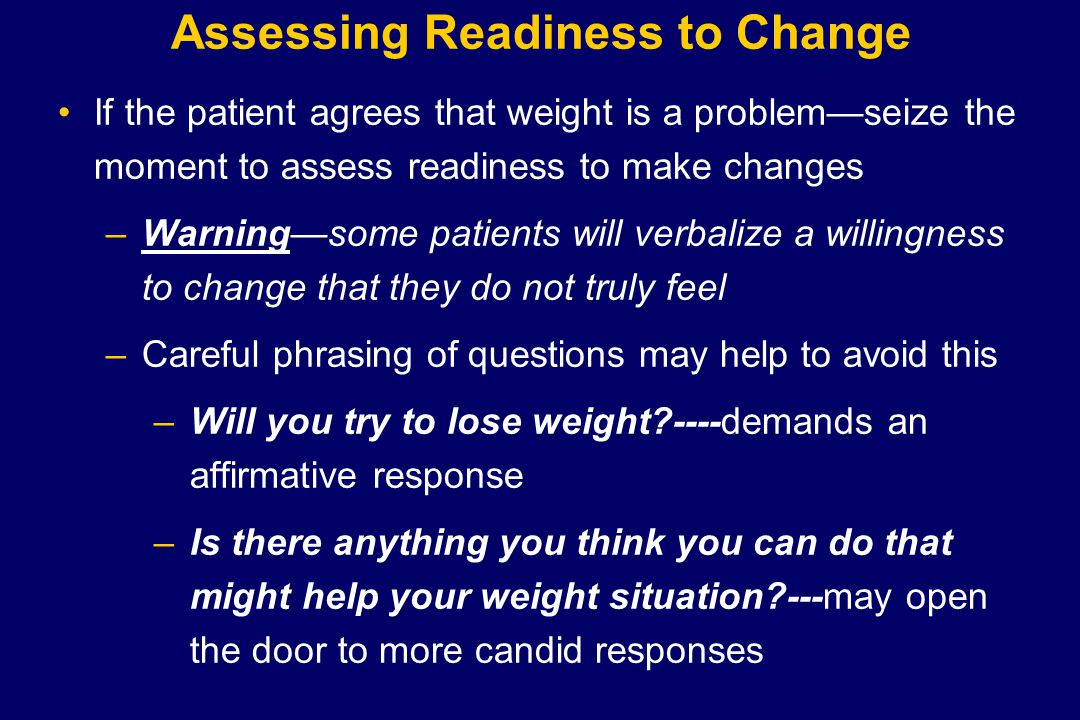 Assessing Readiness to Change If the patient agrees that weight is a problem—seize the moment to assess readiness to make changes –Warning—some patien