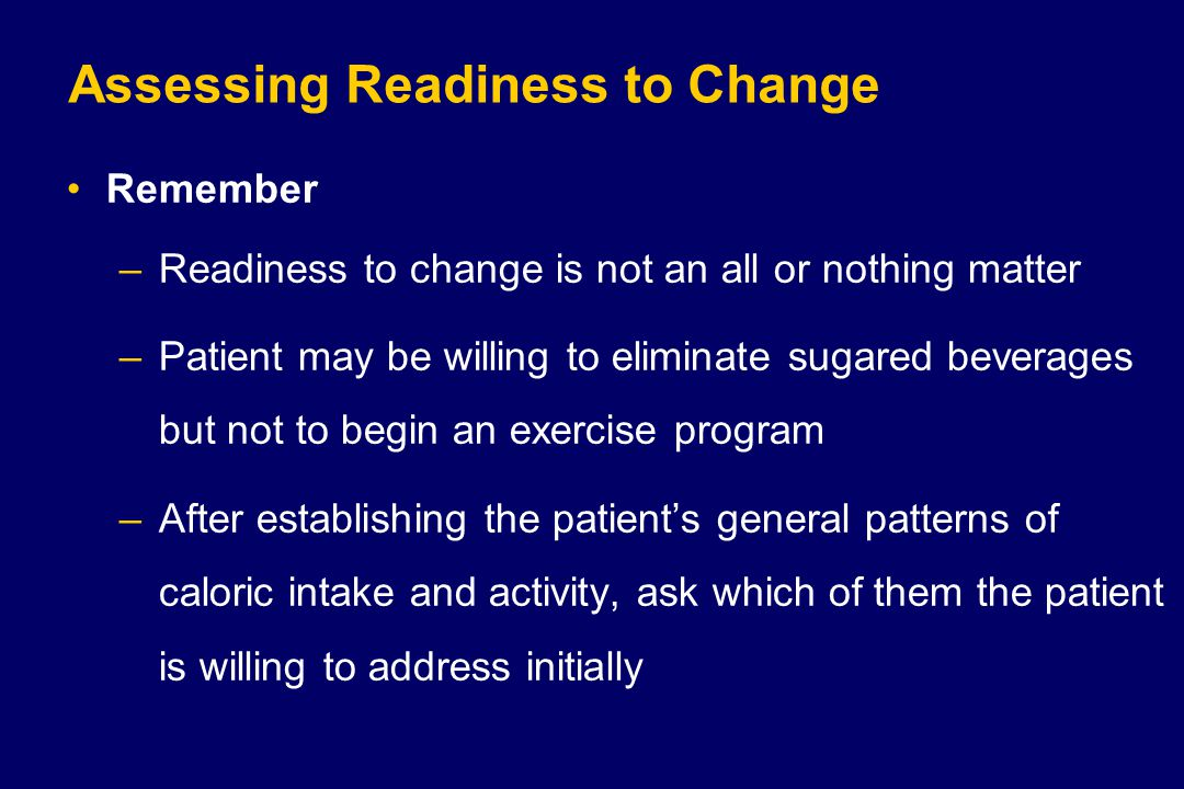 Assessing Readiness to Change Remember –Readiness to change is not an all or nothing matter –Patient may be willing to eliminate sugared beverages but