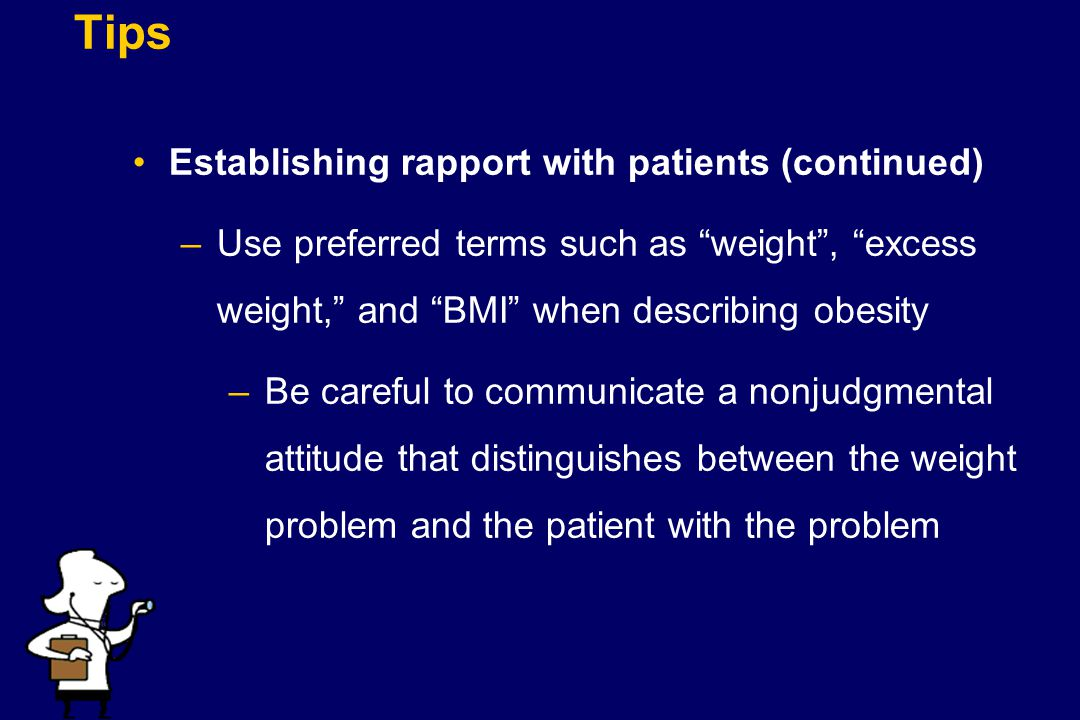 """Tips Establishing rapport with patients (continued) –Use preferred terms such as """"weight"""", """"excess weight,"""" and """"BMI"""" when describing obesity –Be care"""