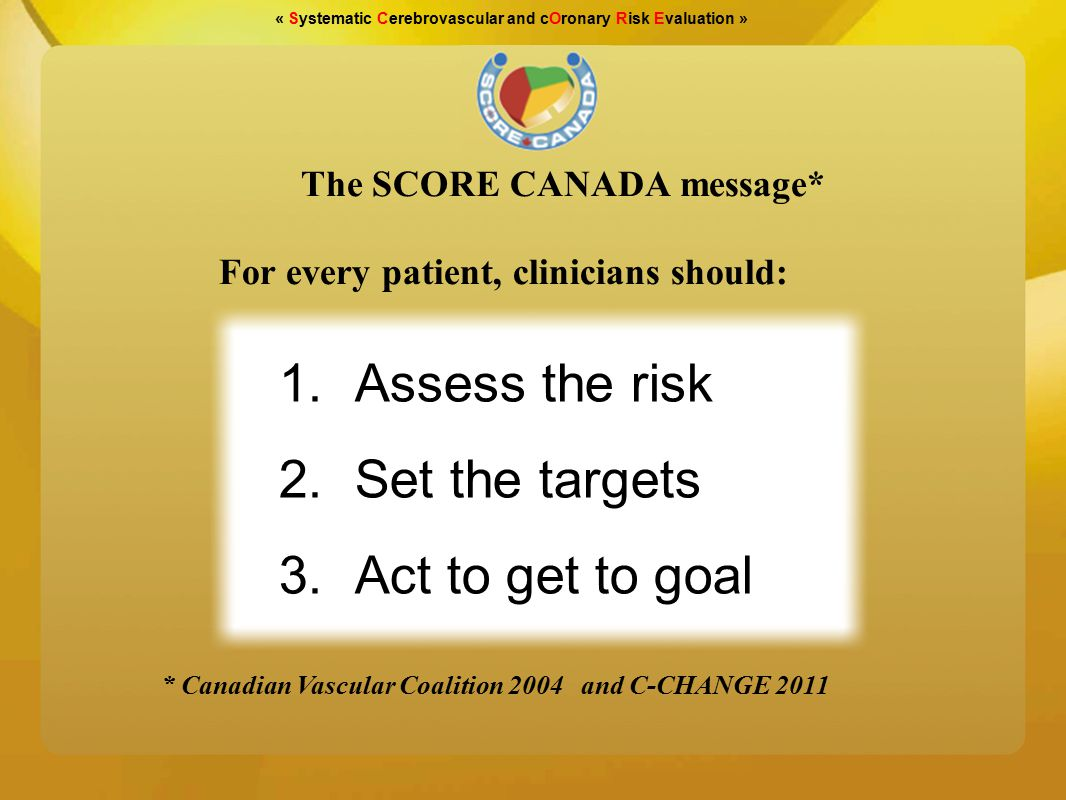 « Systematic Cerebrovascular and cOronary Risk Evaluation » Physical Exercise (Canadian Society of exercise physiology) Hypertension (Canadian Hypertension Education Program) Dyslipidemias (Canadian working group on hypercholesterolemia) Diabetes (Canadian Diabetes Society) The goals are those recommended by the major Canadian scientific organisations
