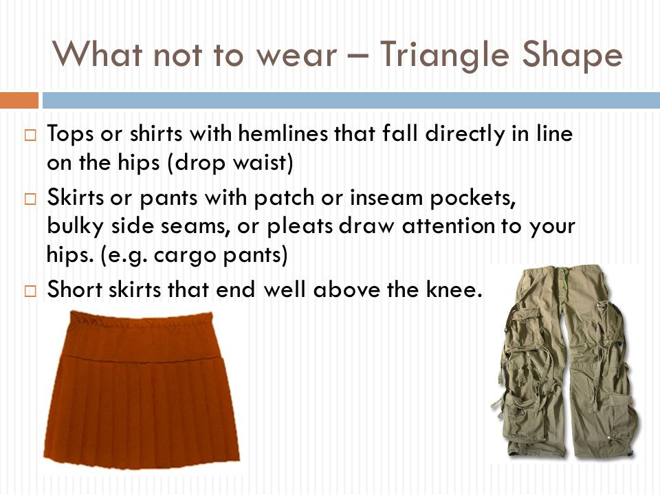 What not to wear – Triangle Shape  Tops or shirts with hemlines that fall directly in line on the hips (drop waist)  Skirts or pants with patch or inseam pockets, bulky side seams, or pleats draw attention to your hips.