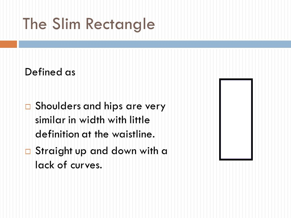 The Slim Rectangle Defined as  Shoulders and hips are very similar in width with little definition at the waistline.