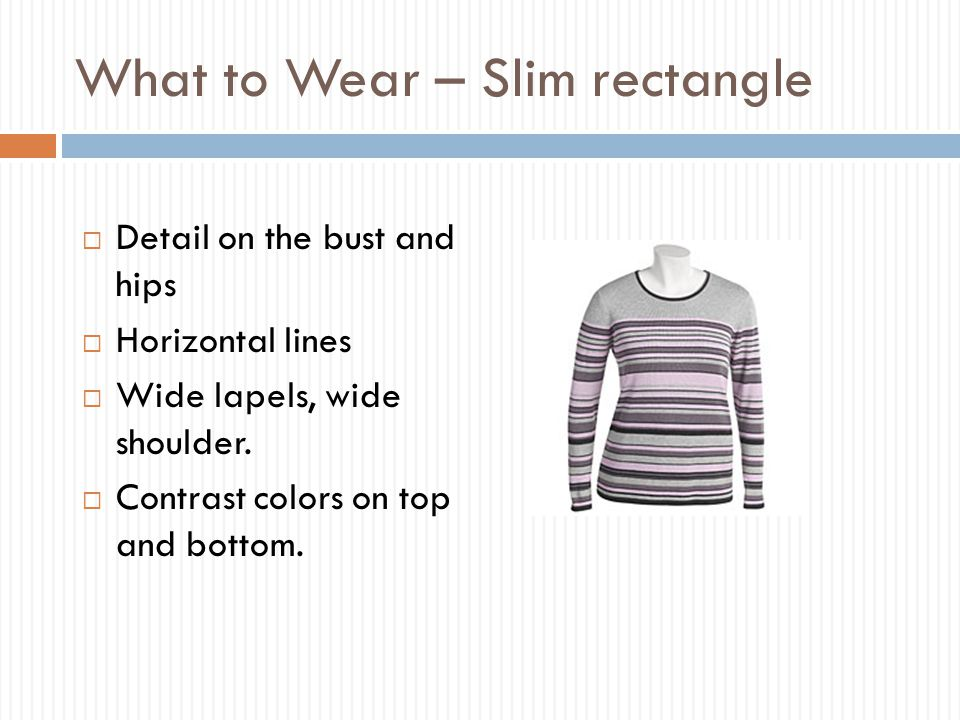 What to Wear – Slim rectangle  Detail on the bust and hips  Horizontal lines  Wide lapels, wide shoulder.