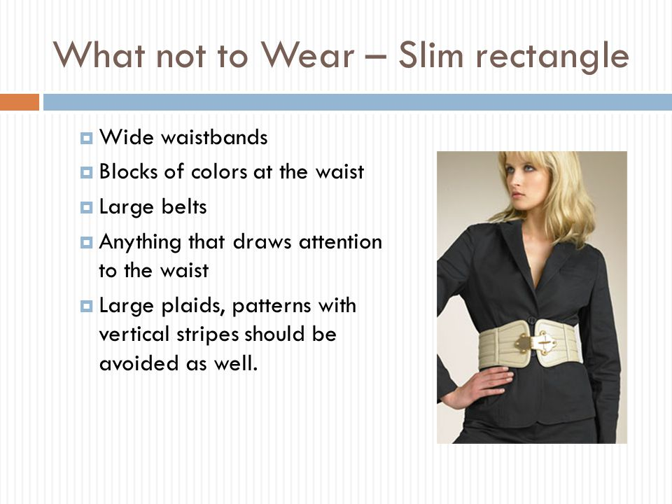 What not to Wear – Slim rectangle  Wide waistbands  Blocks of colors at the waist  Large belts  Anything that draws attention to the waist  Large plaids, patterns with vertical stripes should be avoided as well.