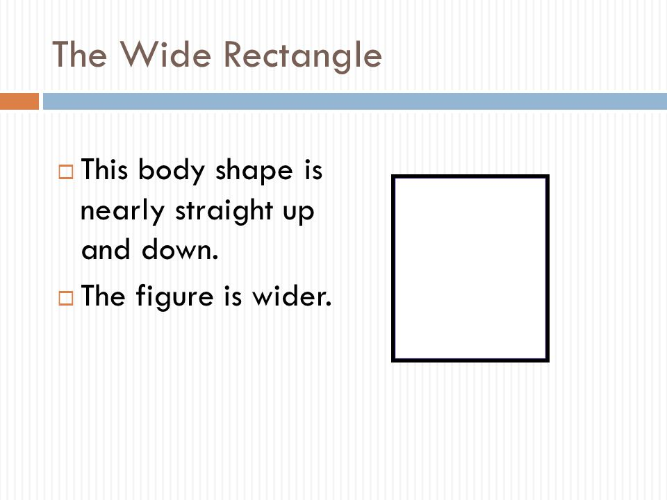 The Wide Rectangle  This body shape is nearly straight up and down.  The figure is wider.
