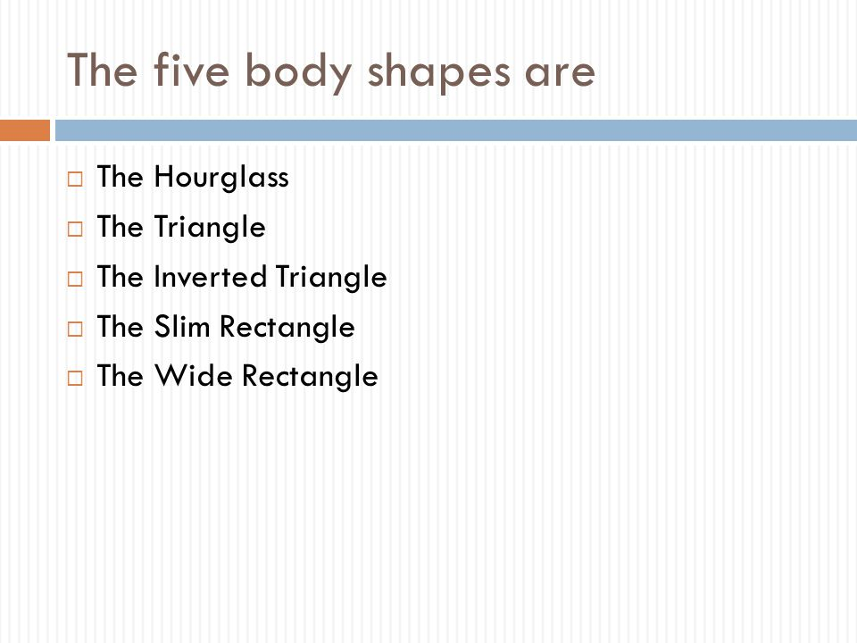 The five body shapes are  The Hourglass  The Triangle  The Inverted Triangle  The Slim Rectangle  The Wide Rectangle