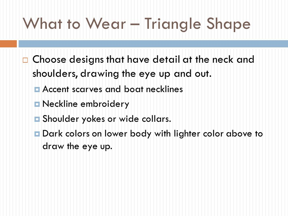 What to Wear – Triangle Shape  Choose designs that have detail at the neck and shoulders, drawing the eye up and out.