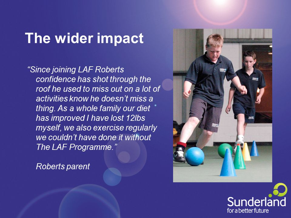 The wider impact Since joining LAF Roberts confidence has shot through the roof he used to miss out on a lot of activities know he doesn't miss a thing.
