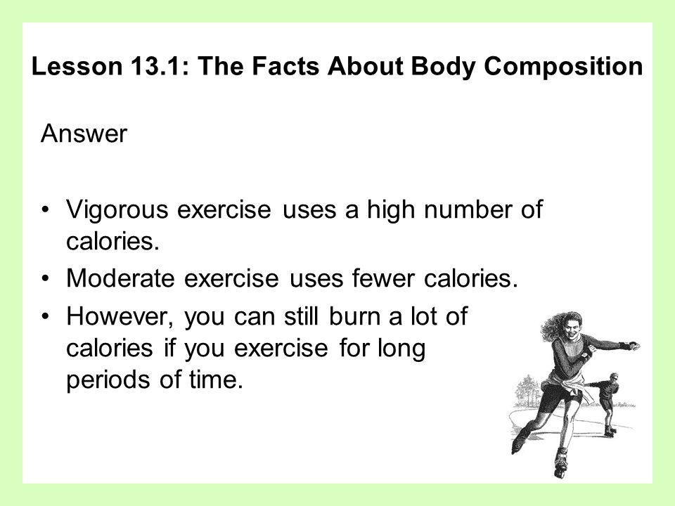 Answer Vigorous exercise uses a high number of calories. Moderate exercise uses fewer calories. However, you can still burn a lot of calories if you e