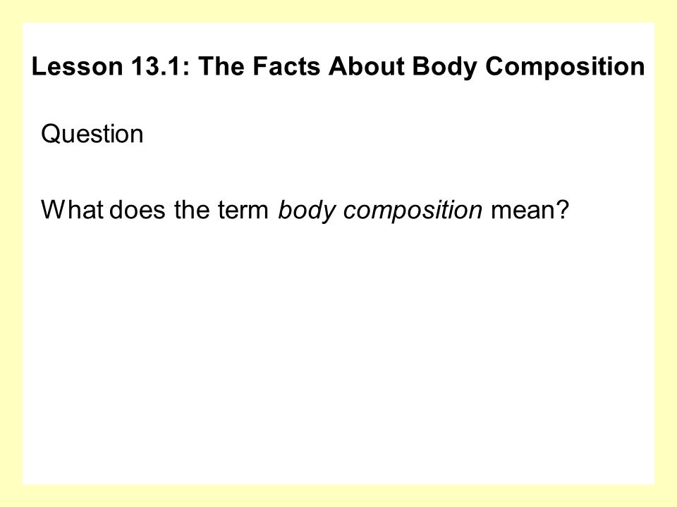 Question What does the term body composition mean? Lesson 13.1: The Facts About Body Composition