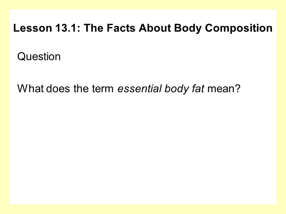 Question What does the term essential body fat mean? Lesson 13.1: The Facts About Body Composition
