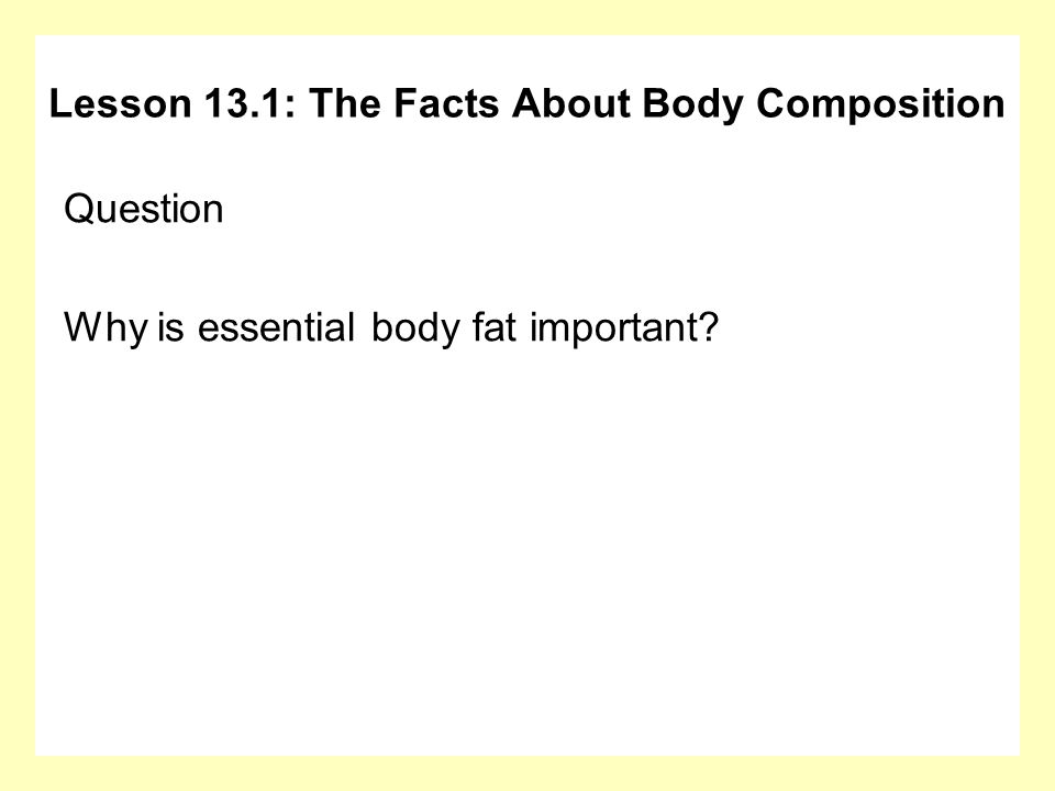 Question Why is essential body fat important? Lesson 13.1: The Facts About Body Composition