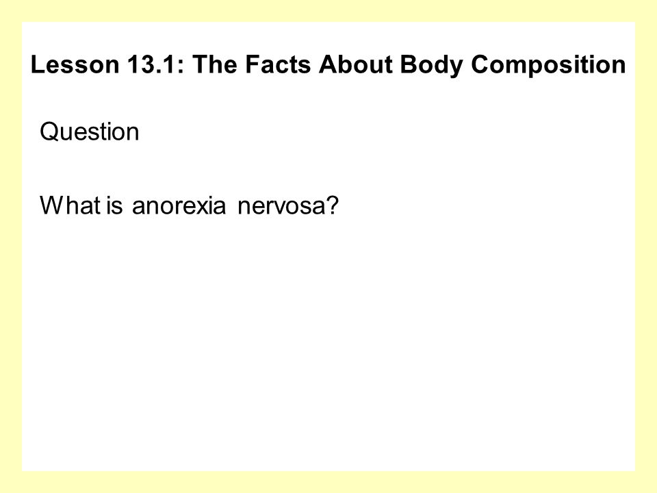 Question What is anorexia nervosa? Lesson 13.1: The Facts About Body Composition