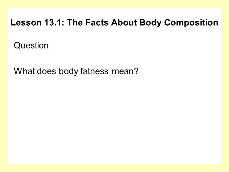 Question What does body fatness mean? Lesson 13.1: The Facts About Body Composition
