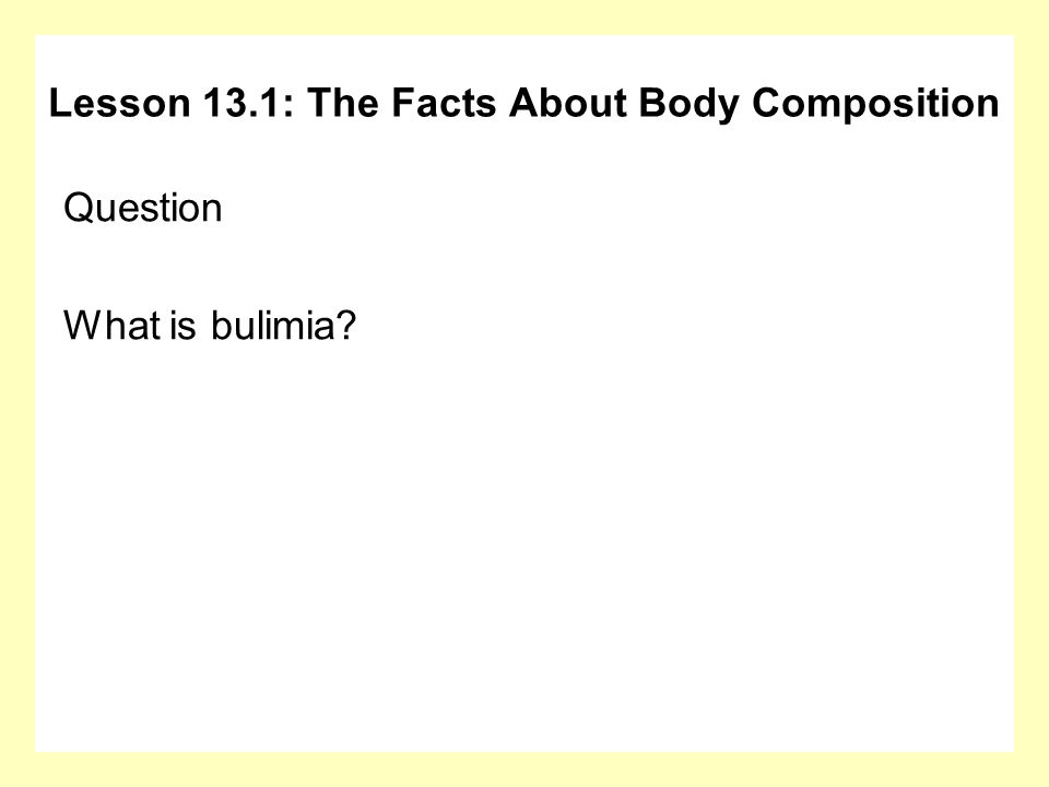 Question What is bulimia? Lesson 13.1: The Facts About Body Composition