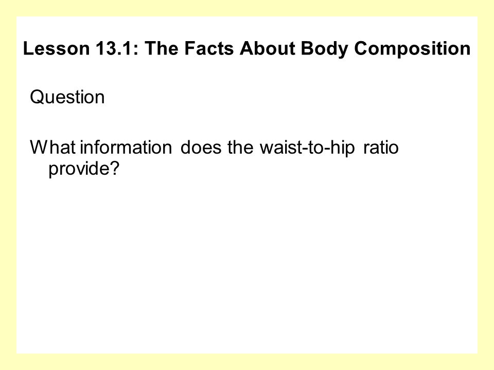 Question What information does the waist-to-hip ratio provide? Lesson 13.1: The Facts About Body Composition