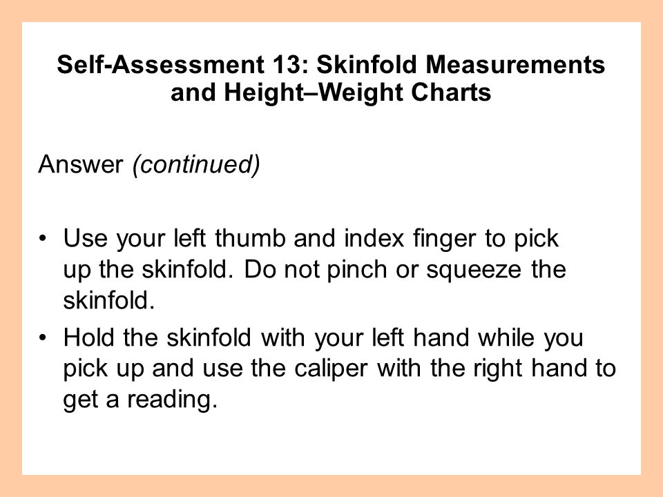Answer (continued) Use your left thumb and index finger to pick up the skinfold. Do not pinch or squeeze the skinfold. Hold the skinfold with your lef