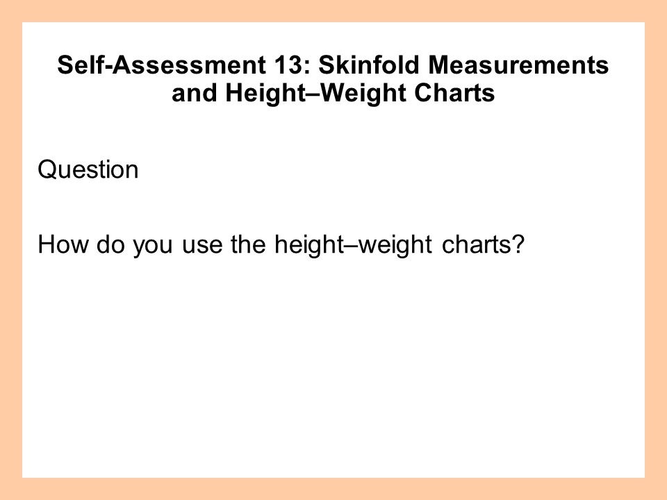 Question How do you use the height–weight charts? Self-Assessment 13: Skinfold Measurements and Height–Weight Charts