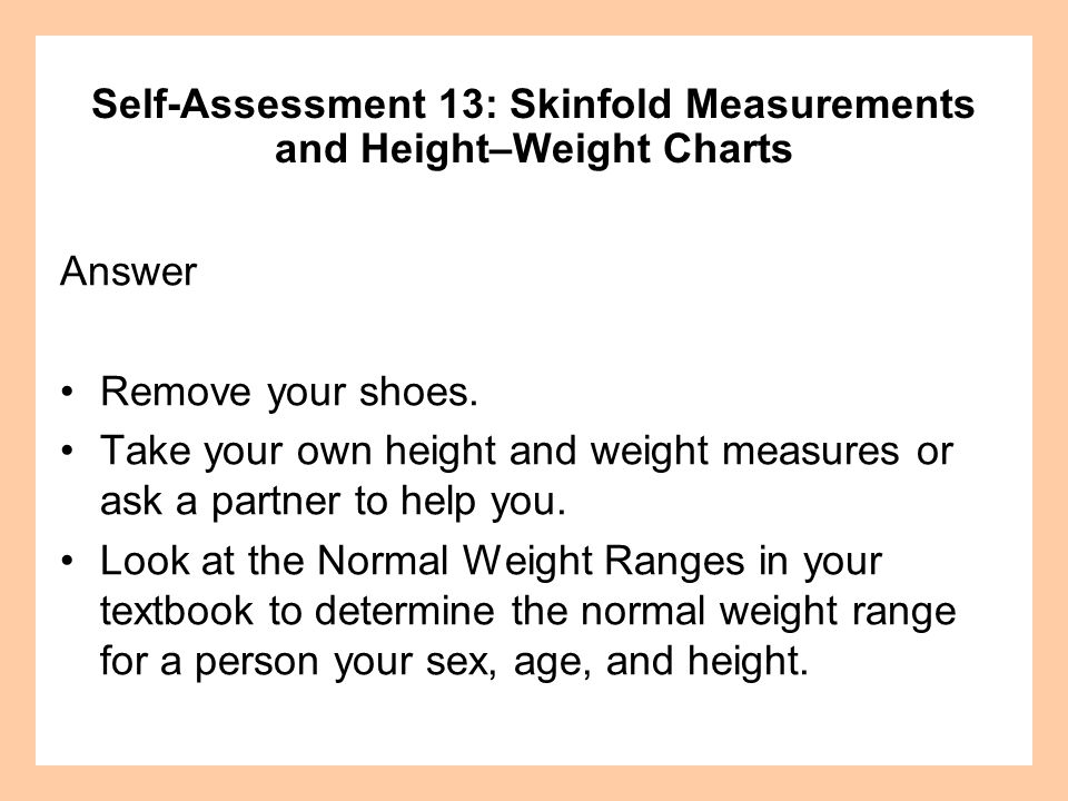 Answer Remove your shoes. Take your own height and weight measures or ask a partner to help you. Look at the Normal Weight Ranges in your textbook to