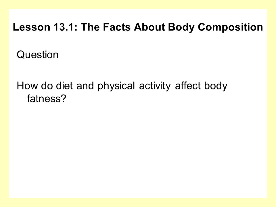 Question How do diet and physical activity affect body fatness? Lesson 13.1: The Facts About Body Composition