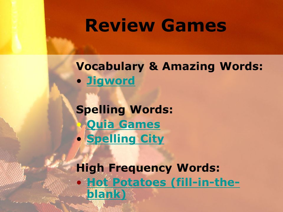 Review Games Vocabulary & Amazing Words: Jigword Spelling Words: Quia Games Spelling City High Frequency Words: Hot Potatoes (fill-in-the- blank)Hot Potatoes (fill-in-the- blank)