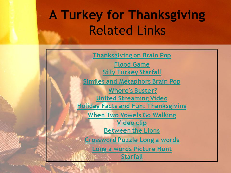 A Turkey for Thanksgiving Related Links Thanksgiving on Brain Pop Flood Game Silly Turkey Starfall Similes and Metaphors Brain Pop Where s Buster.