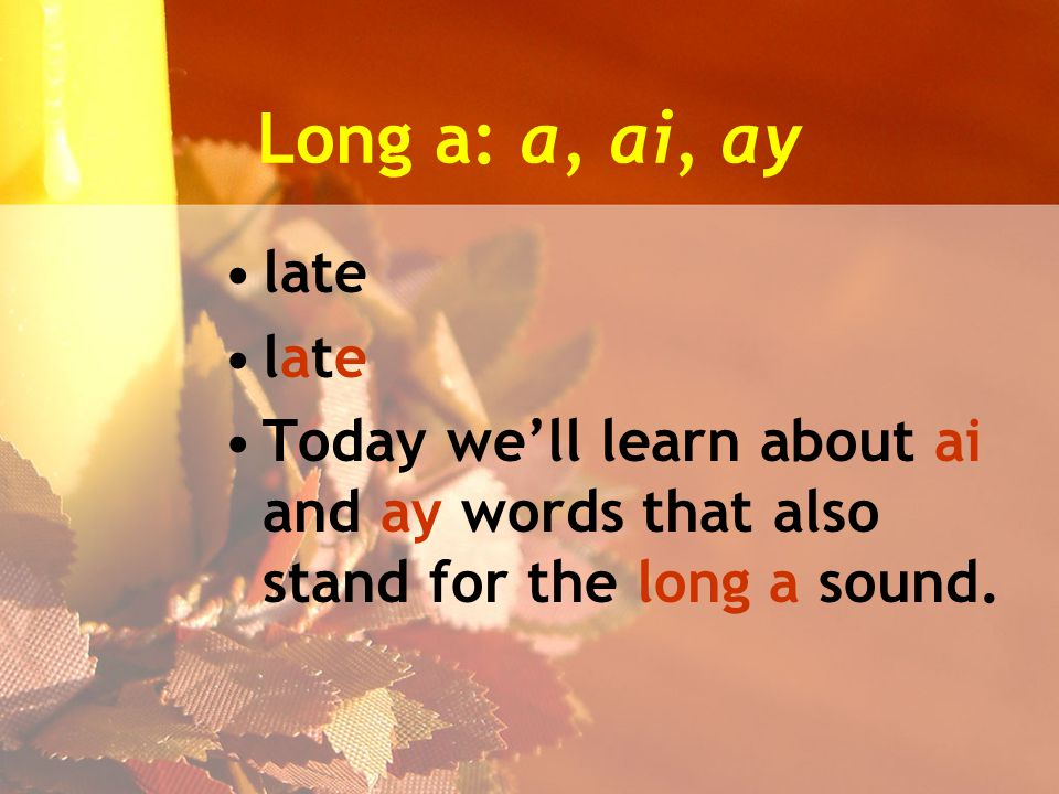 Long a: a, ai, ay late Today we'll learn about ai and ay words that also stand for the long a sound.