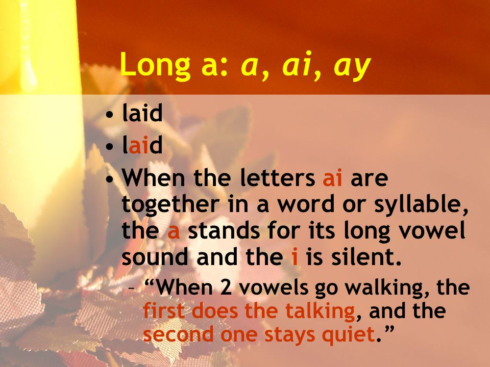 Long a: a, ai, ay laid When the letters ai are together in a word or syllable, the a stands for its long vowel sound and the i is silent.
