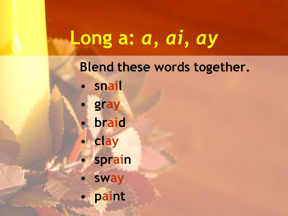 Long a: a, ai, ay Blend these words together. snail gray braid clay sprain sway paint