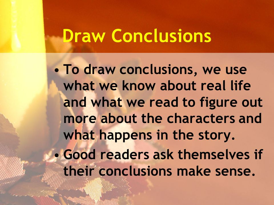 Draw Conclusions To draw conclusions, we use what we know about real life and what we read to figure out more about the characters and what happens in the story.