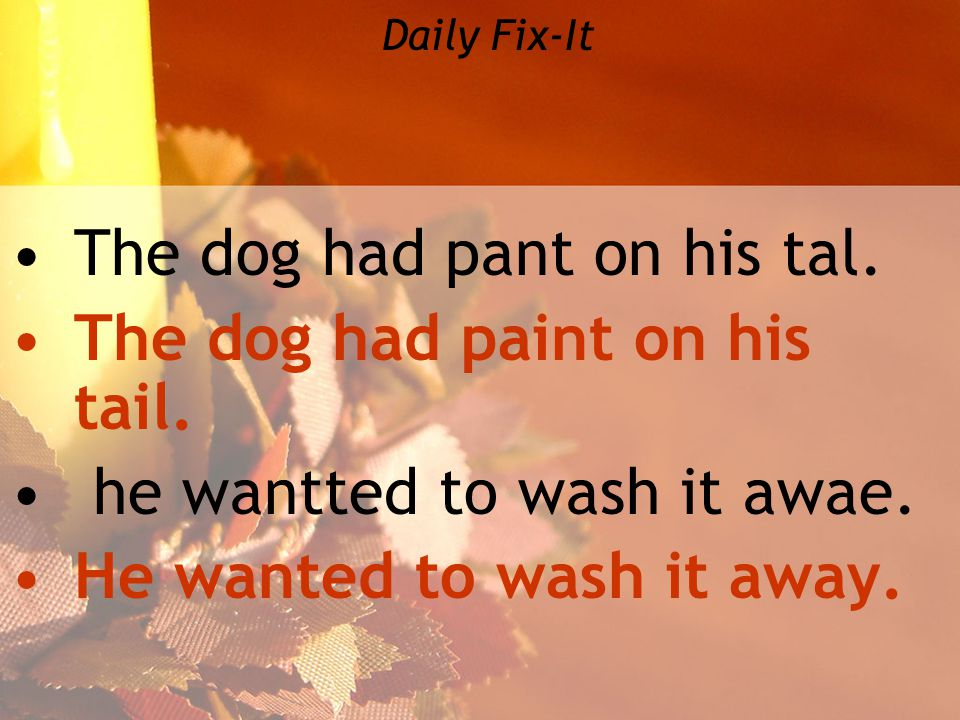 Daily Fix-It The dog had pant on his tal. The dog had paint on his tail.