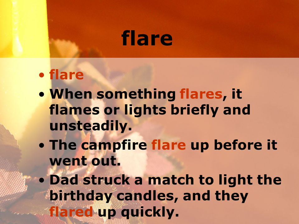 flare When something flares, it flames or lights briefly and unsteadily.