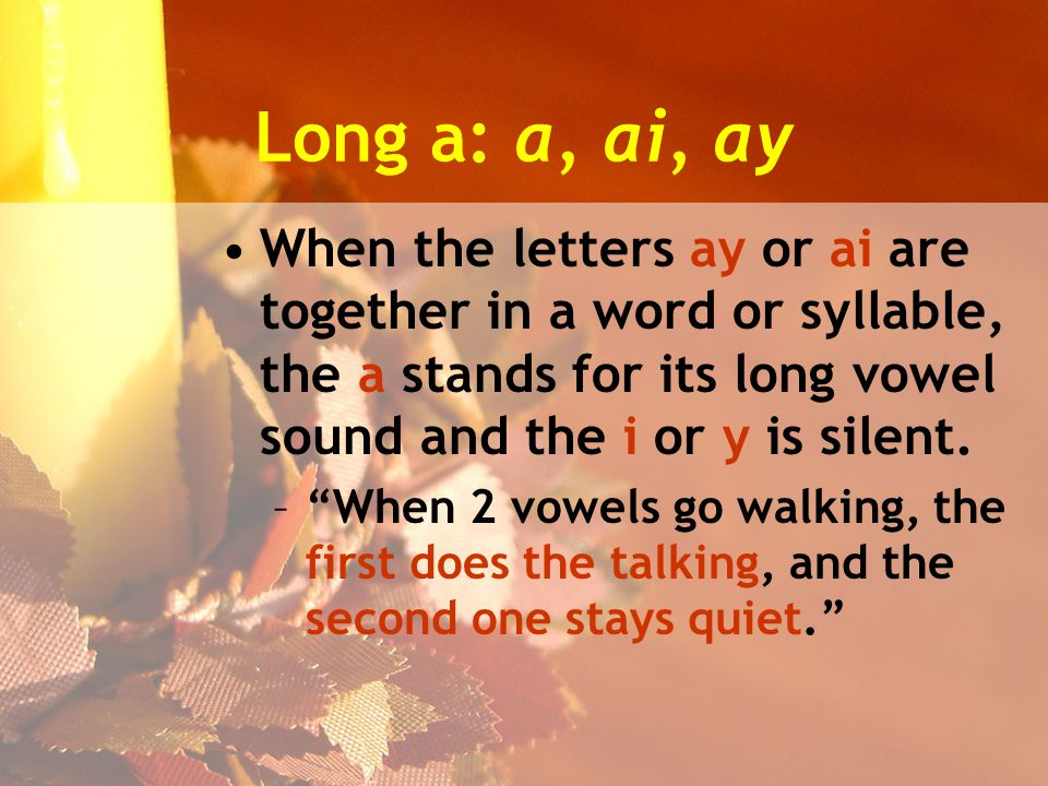 Long a: a, ai, ay When the letters ay or ai are together in a word or syllable, the a stands for its long vowel sound and the i or y is silent.