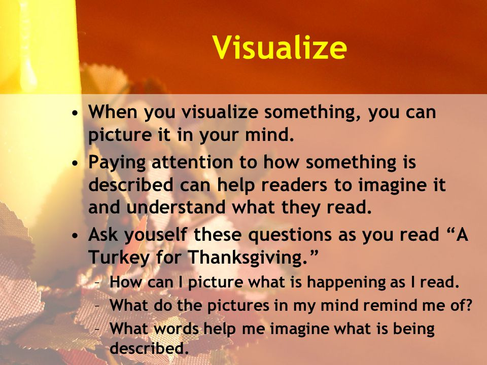 Visualize When you visualize something, you can picture it in your mind.